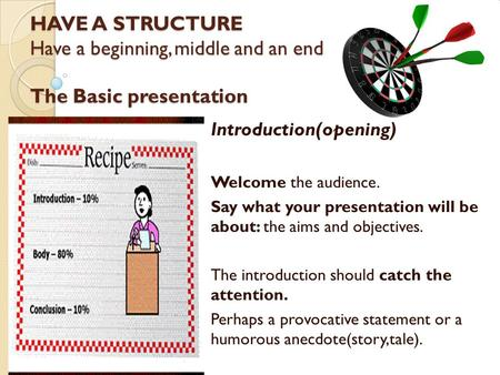 HAVE A STRUCTURE Have a beginning, middle and an end. The Basic presentation Introduction(opening) Welcome the audience. Say what your presentation will.