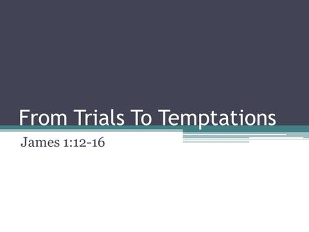 From Trials To Temptations James 1:12-16. From Trials To Temptations We have begun a study on the book of James Our study so far has brought us 3 lessons.