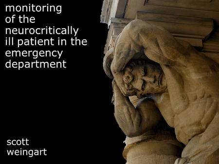 Monitoring of the neurocritically ill patient in the emergency department scott weingart.
