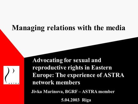 Managing relations with the media Advocating for sexual and reproductive rights in Eastern Europe: The experience of ASTRA network members Jivka Marinova,