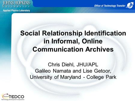 Social Relationship Identification in Informal, Online Communication Archives Chris Diehl, JHU/APL Galileo Namata and Lise Getoor, University of Maryland.
