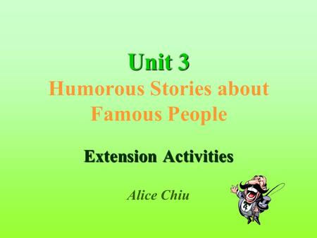Unit3 Unit 3 Humorous Stories about Famous People Extension Activities Alice Chiu.