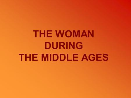 THE WOMAN DURING THE MIDDLE AGES.  The cosideration of woman The cosideration of woman  Marriage Marriage  Different kinds of woman Different kinds.