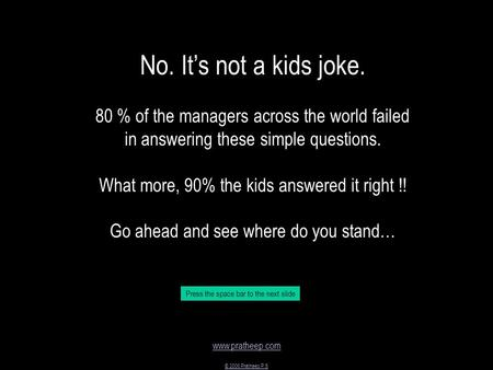 Www.pratheep.com © 2006 Pratheep P S No. It's not a kids joke. 80 % of the managers across the world failed in answering these simple questions. What more,