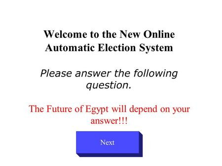 Welcome to the New Online Automatic Election System Please answer the following question. The Future of Egypt will depend on your answer!!! Next.