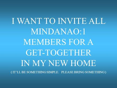 I WANT TO INVITE ALL MINDANAO:1 MEMBERS FOR A GET-TOGETHER IN MY NEW HOME ( IT'LL BE SOMETHING SIMPLE. PLEASE BRING SOMETHING )