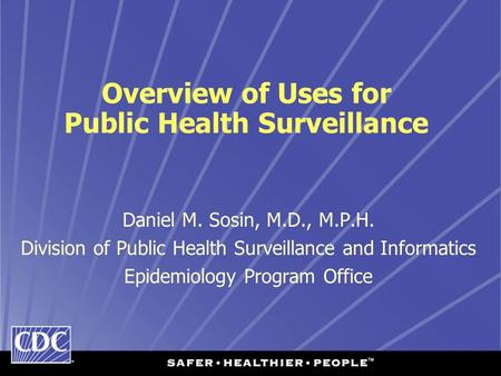 Overview of Uses for Public Health Surveillance Daniel M. Sosin, M.D., M.P.H. Division of Public Health Surveillance and Informatics Epidemiology Program.