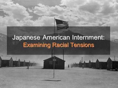 Japanese American Internment: Examining Racial Tensions.