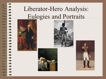 Liberator-Hero Analysis: Eulogies and Portraits. What is a Liberator Hero? Circa 18th-19th c. Usually male Usually with military experience Intended to.