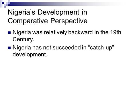 "Nigeria's Development in Comparative Perspective Nigeria was relatively backward in the 19th Century. Nigeria has not succeeded in ""catch-up"" development."
