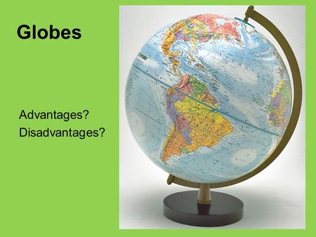 Advantages? Disadvantages? Globes. Projection: Systematic representation of all or part of the three- dimensional Earth surface on a two-dimensional flat.