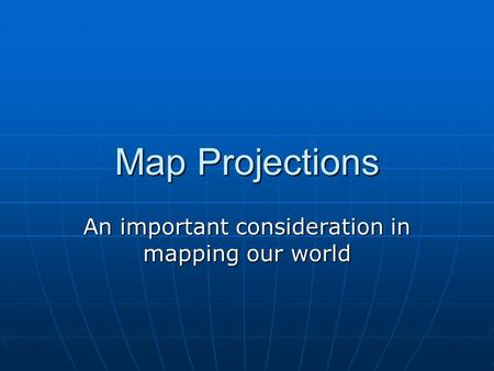 Map Projections An important consideration in mapping our world.