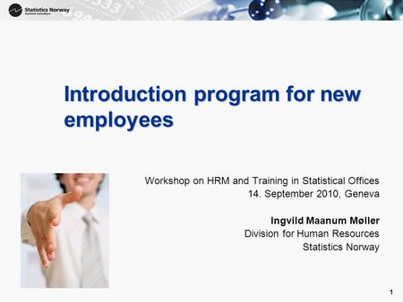 1 1 Introduction program for new employees Workshop on HRM and Training in Statistical Offices 14. September 2010, Geneva Ingvild Maanum Møller Division.