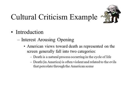 Cultural Criticism Example Introduction –Interest Arousing Opening American views toward death as represented on the screen generally fall into two categories: