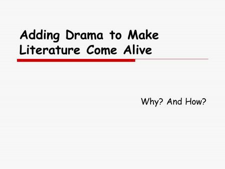 Adding Drama to Make Literature Come Alive Why? And How?