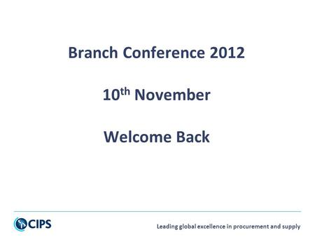 Leading global excellence in procurement and supply Branch Conference 2012 10 th November Welcome Back.