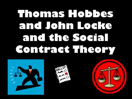 Thomas Hobbes and John Locke and the Social Contract Theory.