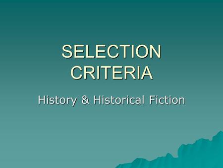 SELECTION CRITERIA History & Historical Fiction. QUALITY OF WRITING & ILLUSTRATIONS  FICTION –Is plot engaging? –Are the characters well developed? –Does.
