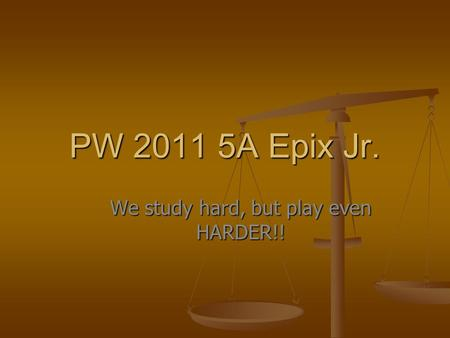 PW 2011 5A Epix Jr. We study hard, but play even HARDER!!