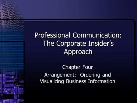 Professional Communication: The Corporate Insider's Approach Chapter Four Arrangement: Ordering and Visualizing Business Information.