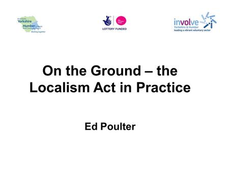 On the Ground – the Localism Act in Practice Ed Poulter.
