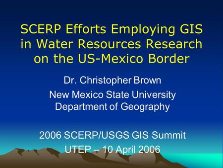SCERP Efforts Employing GIS in Water Resources Research on the US-Mexico Border Dr. Christopher Brown New Mexico State University Department of Geography.