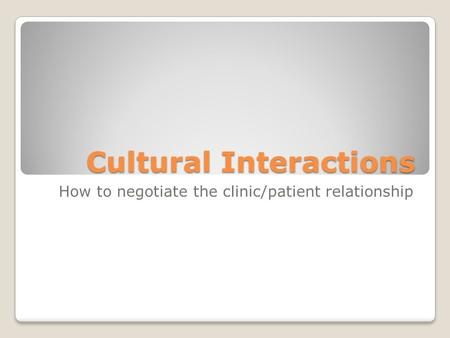 Cultural Interactions How to negotiate the clinic/patient relationship.
