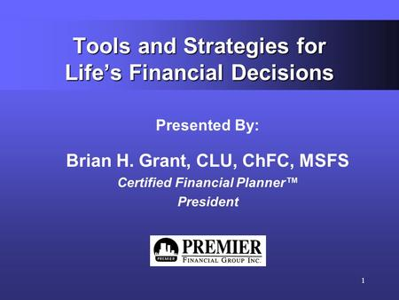1 Tools and Strategies for Life's Financial Decisions Presented By: Brian H. Grant, CLU, ChFC, MSFS Certified Financial Planner™ President.