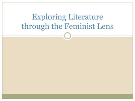 Exploring Literature through the Feminist Lens. Feminist Lens The feminist lens allows us to look at text through the eyes of a feminist to closely analyze.
