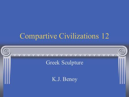 Compartive Civilizations 12 Greek Sculpture K.J. Benoy.
