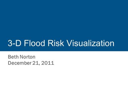 3-D Flood Risk Visualization Beth Norton December 21, 2011.
