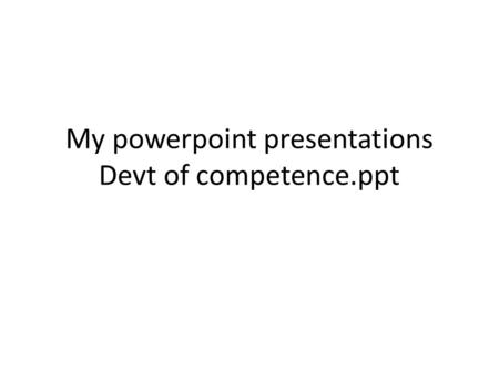 My powerpoint presentations Devt of competence.ppt.