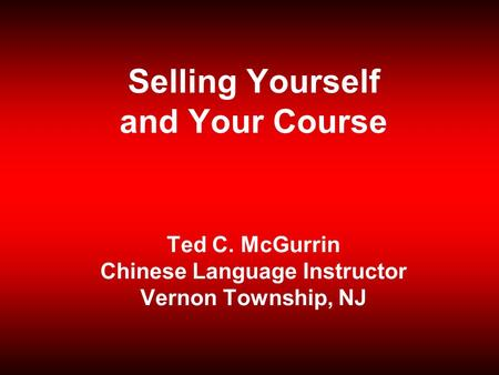 Selling Yourself and Your Course Ted C. McGurrin Chinese Language Instructor Vernon Township, NJ.
