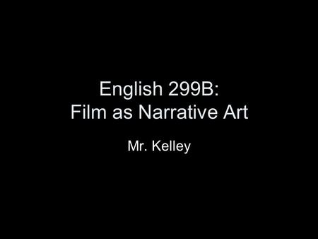 English 299B: Film as Narrative Art Mr. Kelley.