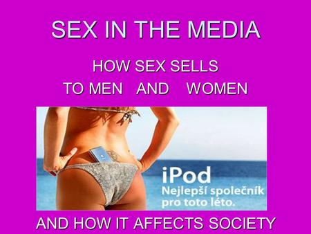SEX IN THE MEDIA HOW SEX SELLS TO MEN AND WOMEN AND HOW IT AFFECTS SOCIETY.