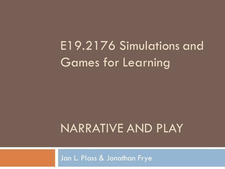 E19.2176 Simulations and Games for Learning NARRATIVE AND PLAY Jan L. Plass & Jonathan Frye.
