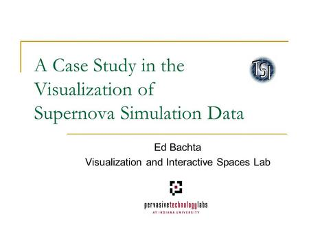 A Case Study in the Visualization of Supernova Simulation Data Ed Bachta Visualization and Interactive Spaces Lab.