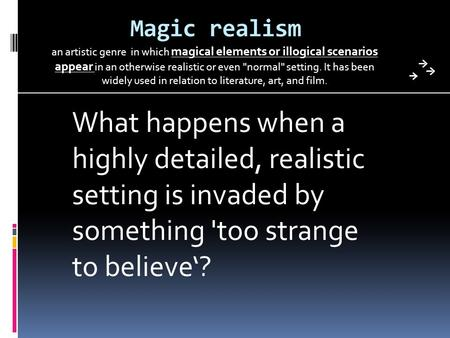 Magic realism an artistic genre in which magical elements or illogical scenarios appear in an otherwise realistic or even normal setting. It has been.