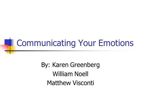 Communicating Your Emotions By: Karen Greenberg William Noell Matthew Visconti.