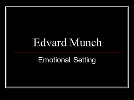 Edvard Munch Emotional Setting. Edvard Munch was a symbolist painter and printmaker. He was a important forerunner of expressionistic art.