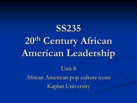SS235 20 th Century African American Leadership Unit 8 African American pop culture icons Kaplan University.