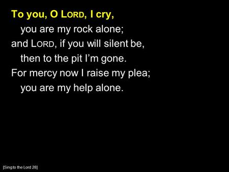 To you, O L ORD, I cry, you are my rock alone; and L ORD, if you will silent be, then to the pit I'm gone. For mercy now I raise my plea; you are my help.