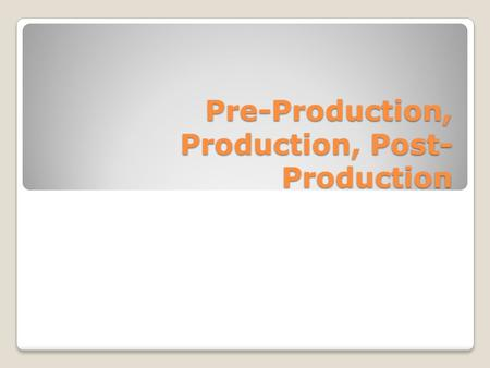 Pre-Production, Production, Post-Production
