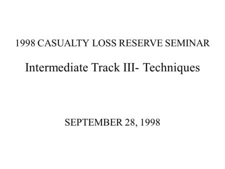 1998 CASUALTY LOSS RESERVE SEMINAR Intermediate Track III- Techniques SEPTEMBER 28, 1998.
