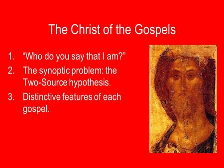 "The Christ of the Gospels 1.""Who do you say that I am?"" 2.The synoptic problem: the Two-Source hypothesis. 3.Distinctive features of each gospel."