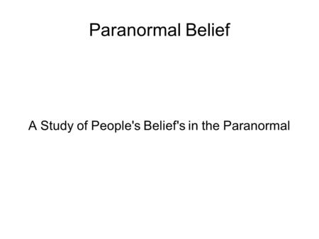 Paranormal Belief A Study of People's Belief's in the Paranormal.