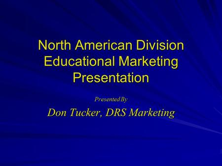 North American Division Educational Marketing Presentation Presented By Don Tucker, DRS Marketing.