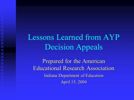 Lessons Learned from AYP Decision Appeals Prepared for the American Educational Research Association Indiana Department of Education April 15, 2004.