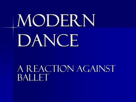 MODERN DANCE A reaction against ballet. The early 1900's-1930's embraced the careers of American dancers who changed the traditional idea of classical.