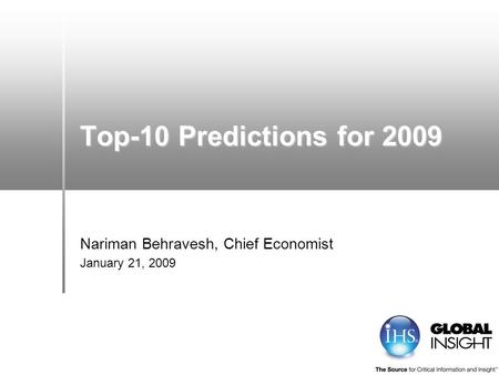 Top-10 Predictions for 2009 Nariman Behravesh, Chief Economist January 21, 2009.